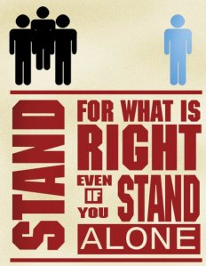 Stand for what is Right, even if you stand Alone
